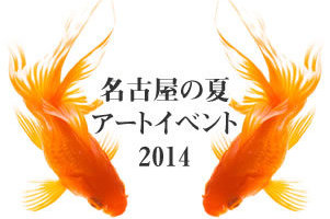 童心に帰れる名古屋の夏のオススメ・アートイベント2014!