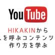 日本を代表するYouTuber!HIKAKINからコンテンツの作り方を学ぶ。