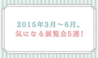 2015年3月~6月。気になる展覧会5選!